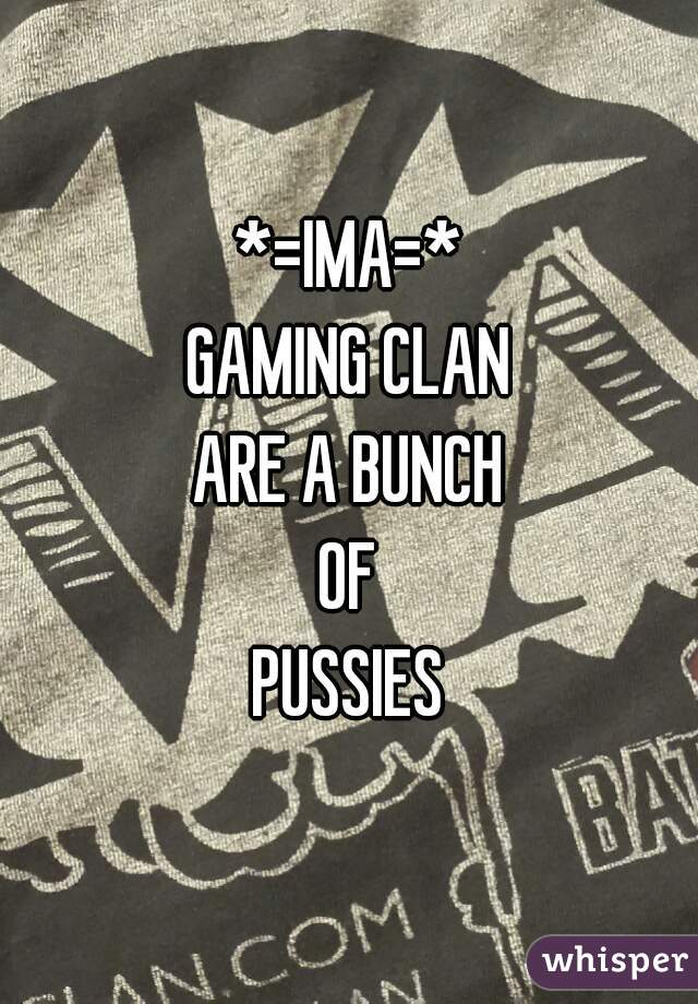 *=IMA=* GAMING CLAN ARE A BUNCH OF PUSSIES
