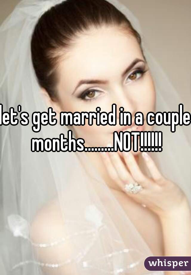 let's get married in a couple months.........NOT!!!!!!