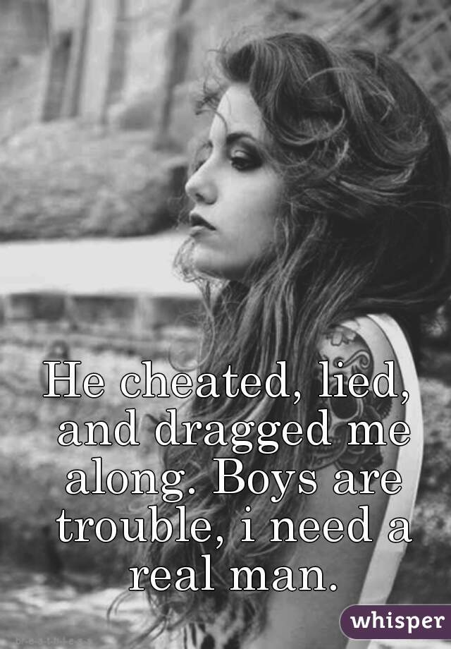 He cheated, lied, and dragged me along. Boys are trouble, i need a real man.