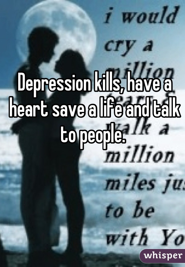 Depression kills, have a heart save a life and talk to people.