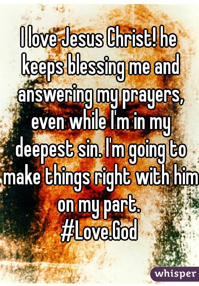 I love Jesus Christ! he keeps blessing me and answering my prayers, even while I'm in my deepest sin. I'm going to make things right with him on my part.  #Love.God