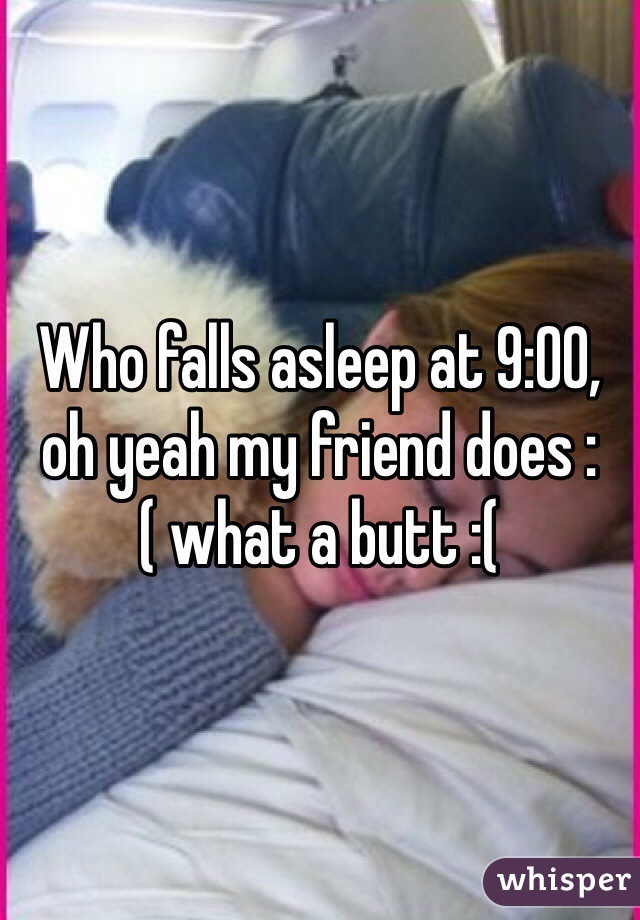 Who falls asleep at 9:00, oh yeah my friend does :( what a butt :(