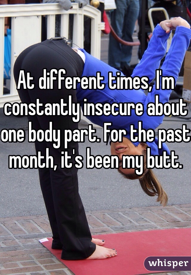 At different times, I'm constantly insecure about one body part. For the past month, it's been my butt.