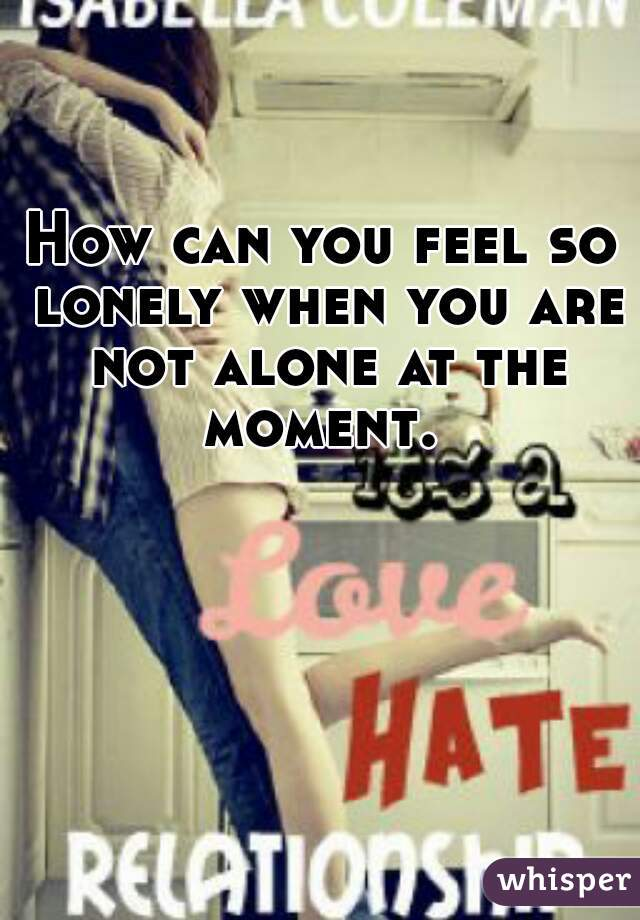 How can you feel so lonely when you are not alone at the moment.