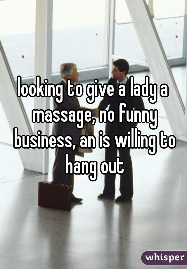 looking to give a lady a massage, no funny business, an is willing to hang out