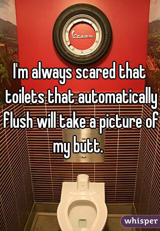 I'm always scared that toilets that automatically flush will take a picture of my butt.