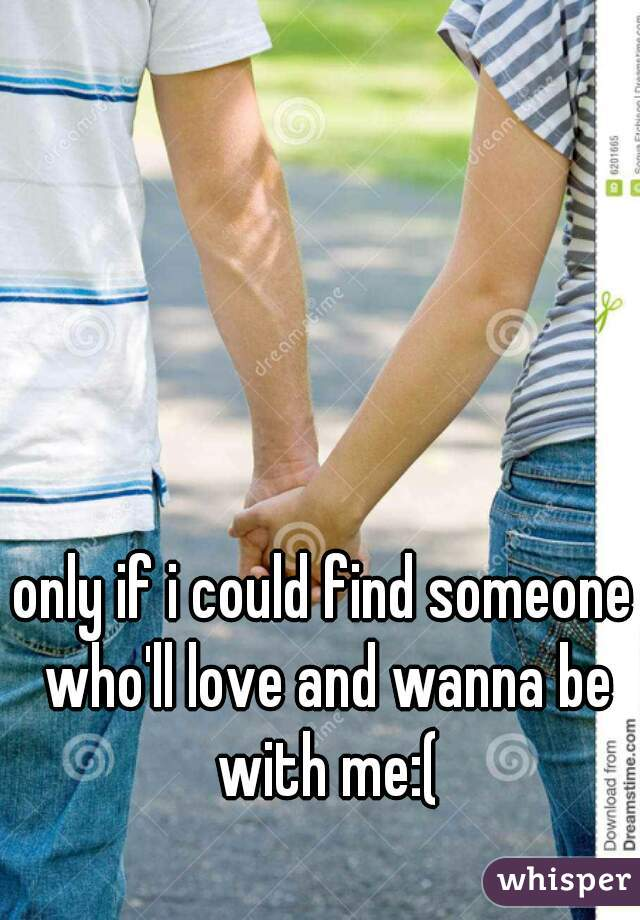 only if i could find someone who'll love and wanna be with me:(