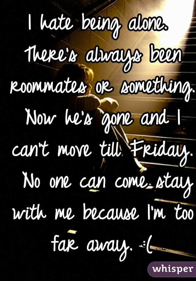 I hate being alone. There's always been roommates or something. Now he's gone and I can't move till Friday.  No one can come stay with me because I'm too far away. :(