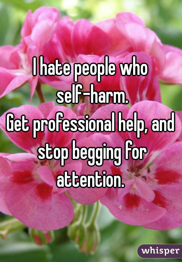 I hate people who self-harm. Get professional help, and stop begging for attention.