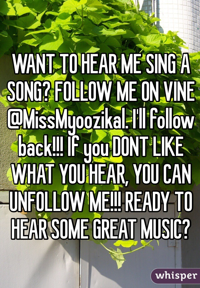 WANT TO HEAR ME SING A SONG? FOLLOW ME ON VINE @MissMyoozikal. I'll follow back!!! If you DONT LIKE WHAT YOU HEAR, YOU CAN UNFOLLOW ME!!! READY TO HEAR SOME GREAT MUSIC?