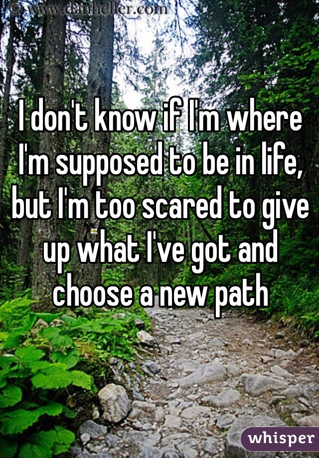 I don't know if I'm where I'm supposed to be in life, but I'm too scared to give up what I've got and choose a new path