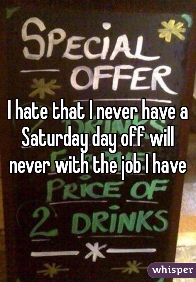 I hate that I never have a Saturday day off will never with the job I have