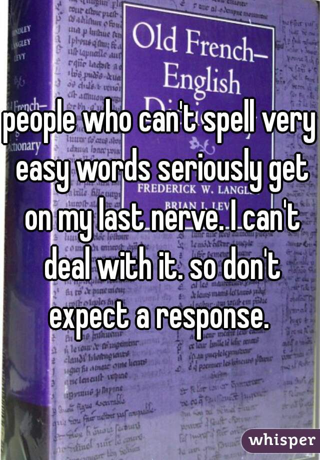 people who can't spell very easy words seriously get on my last nerve. I can't deal with it. so don't expect a response.