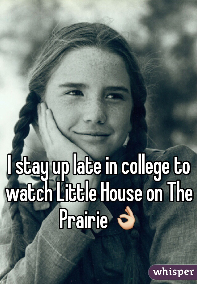 I stay up late in college to watch Little House on The Prairie 👌