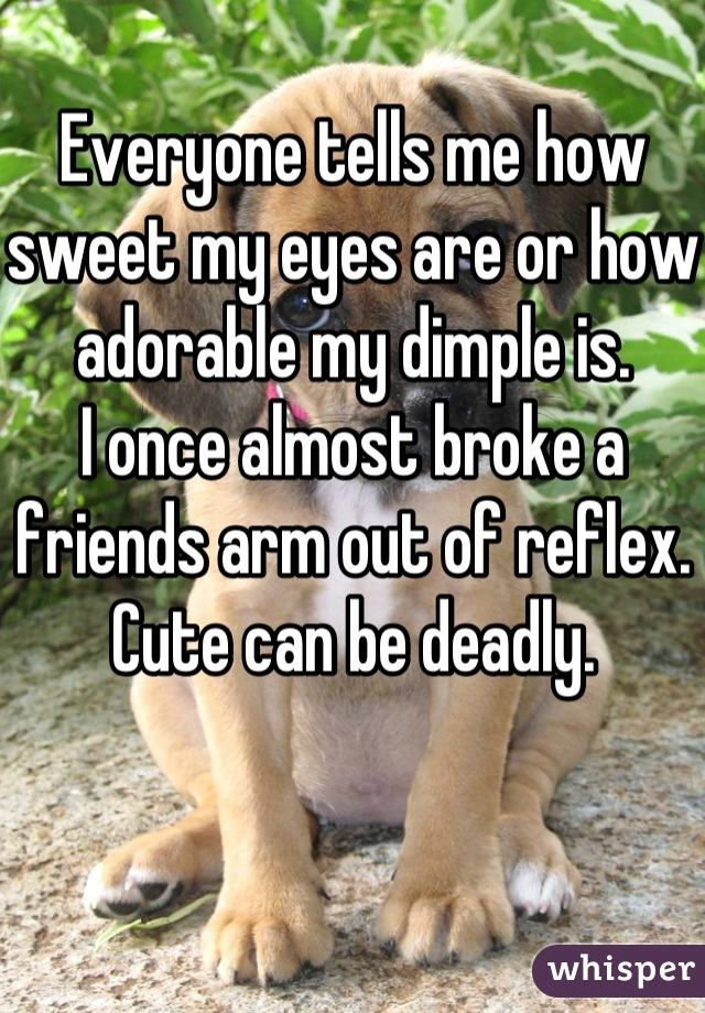 Everyone tells me how sweet my eyes are or how adorable my dimple is.  I once almost broke a friends arm out of reflex.  Cute can be deadly.