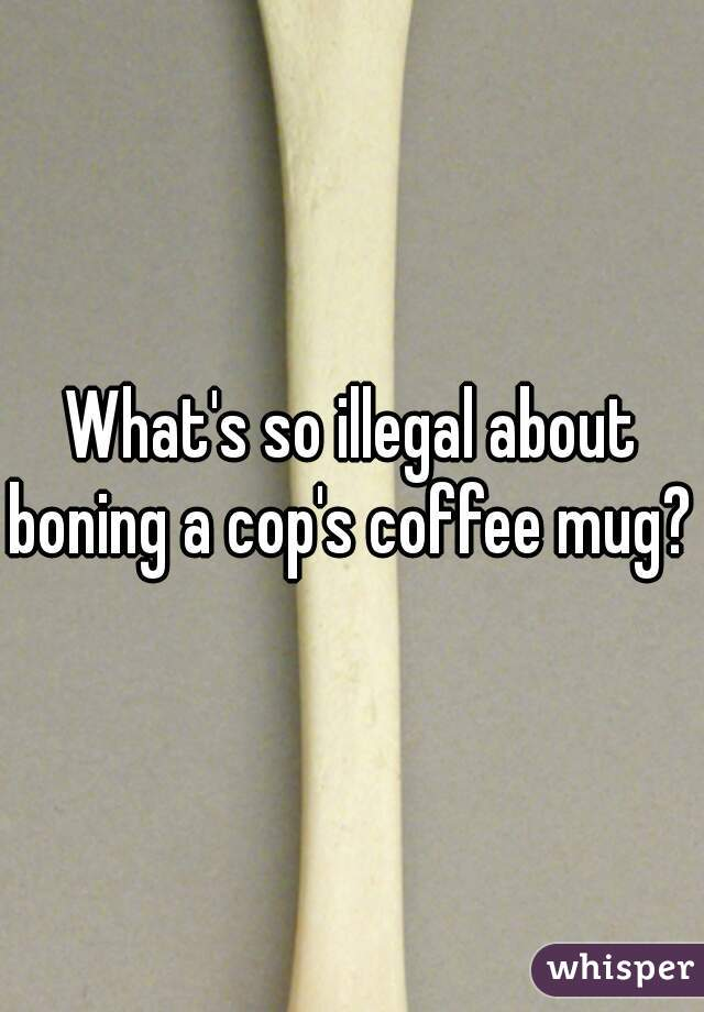 What's so illegal about boning a cop's coffee mug?