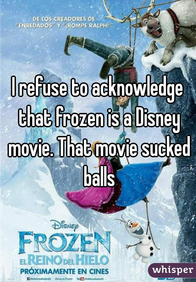 I refuse to acknowledge that frozen is a Disney movie. That movie sucked balls