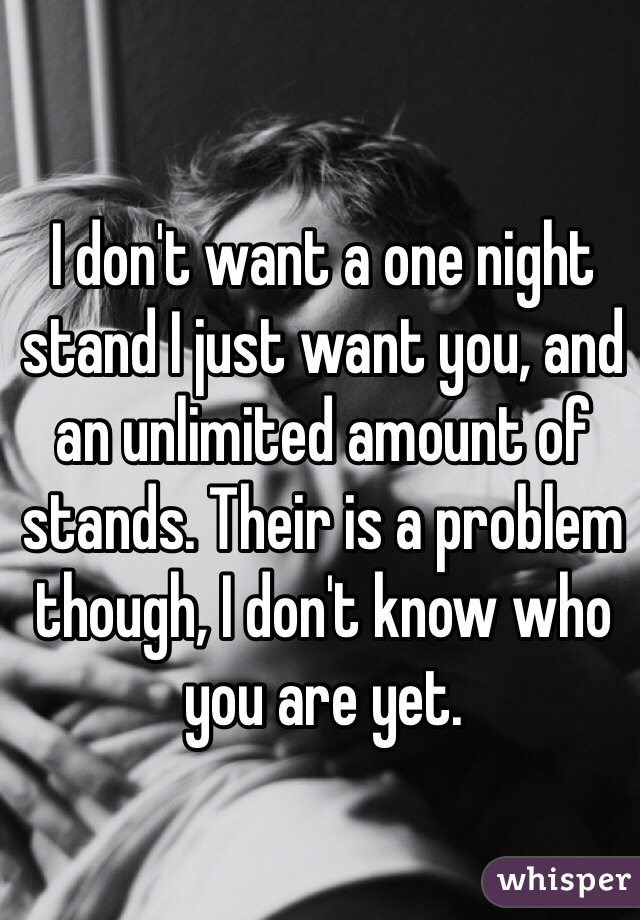 I don't want a one night stand I just want you, and an unlimited amount of stands. Their is a problem though, I don't know who you are yet.