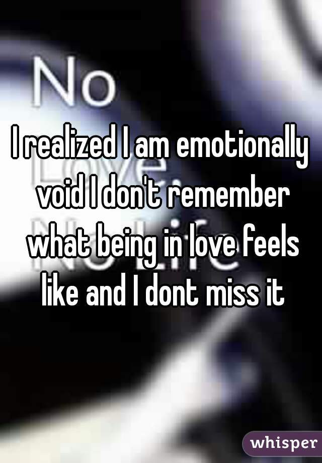I realized I am emotionally void I don't remember what being in love feels like and I dont miss it