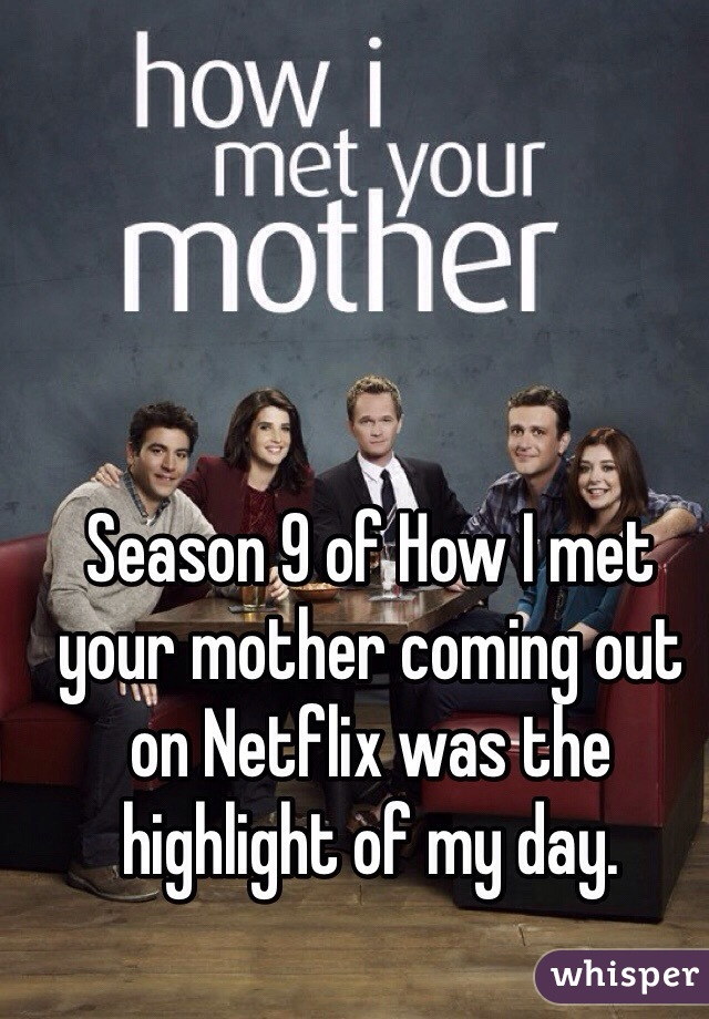 Season 9 of How I met your mother coming out on Netflix was the highlight of my day.