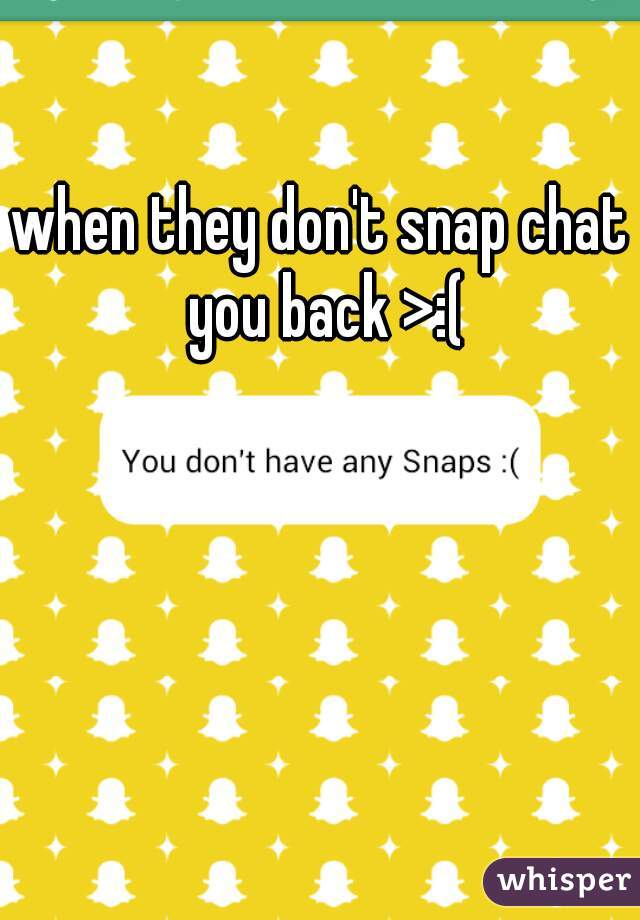 when they don't snap chat you back >:(