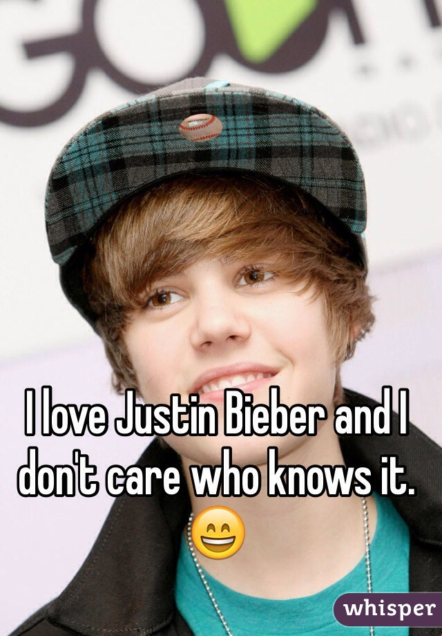 I love Justin Bieber and I don't care who knows it. 😄