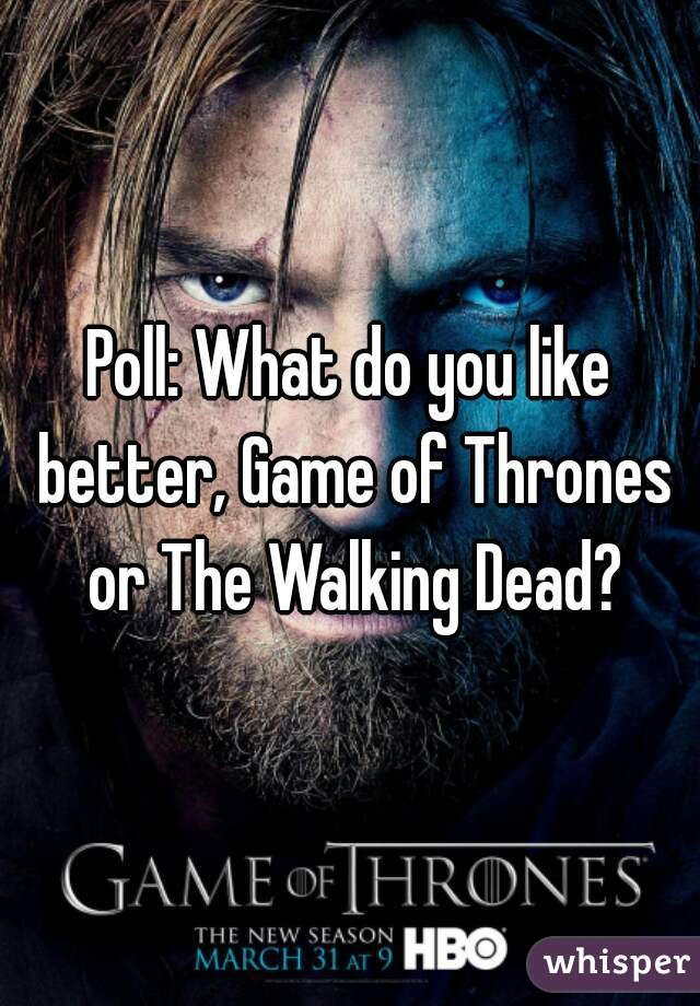 Poll: What do you like better, Game of Thrones or The Walking Dead?