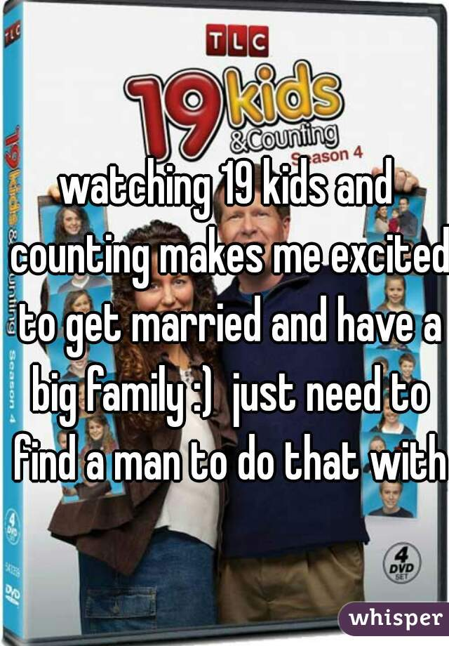 watching 19 kids and counting makes me excited to get married and have a big family :)  just need to find a man to do that with