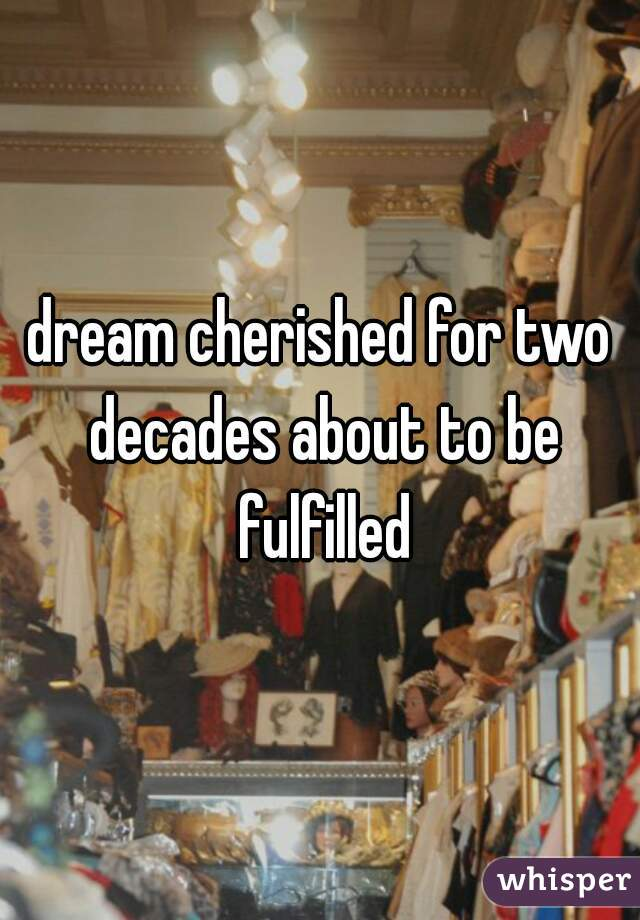 dream cherished for two decades about to be fulfilled