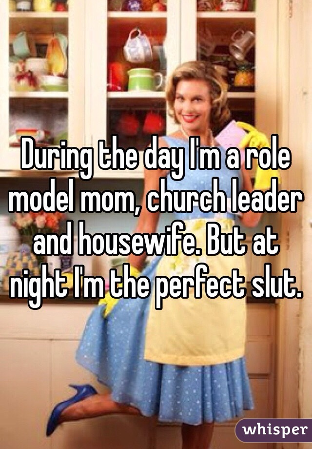 During the day I'm a role model mom, church leader and housewife. But at night I'm the perfect slut.