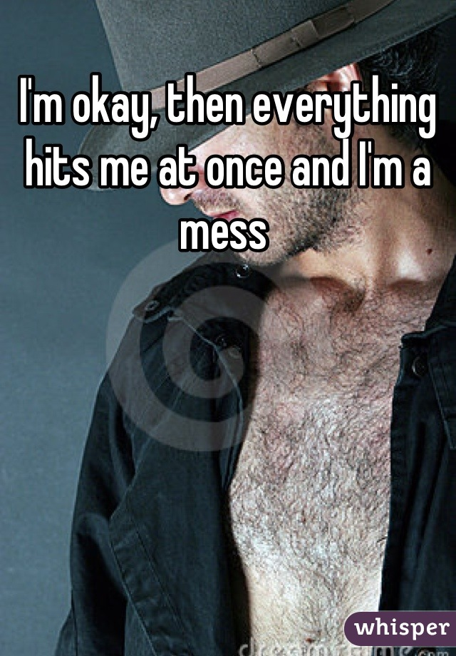 I'm okay, then everything hits me at once and I'm a mess
