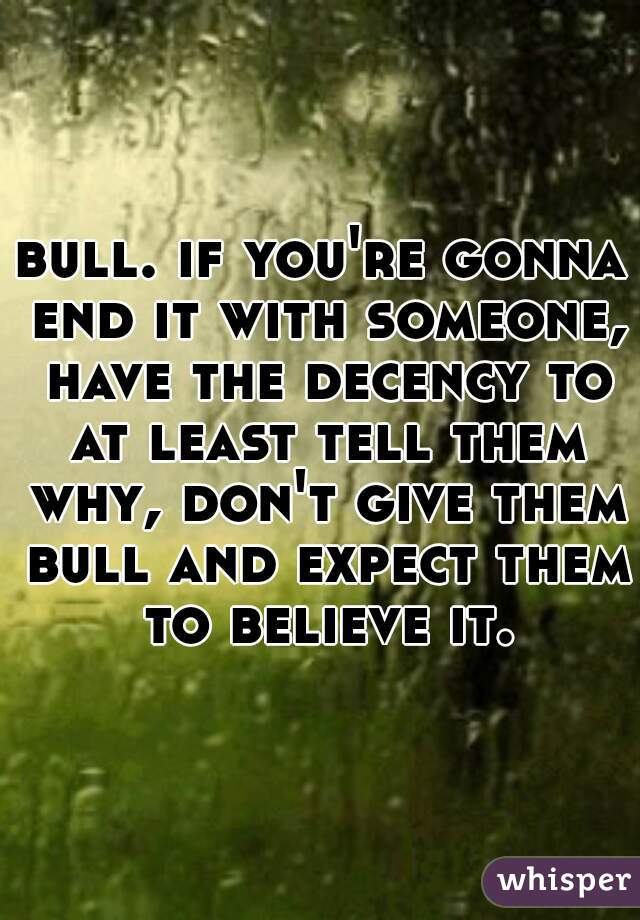 bull. if you're gonna end it with someone, have the decency to at least tell them why, don't give them bull and expect them to believe it.