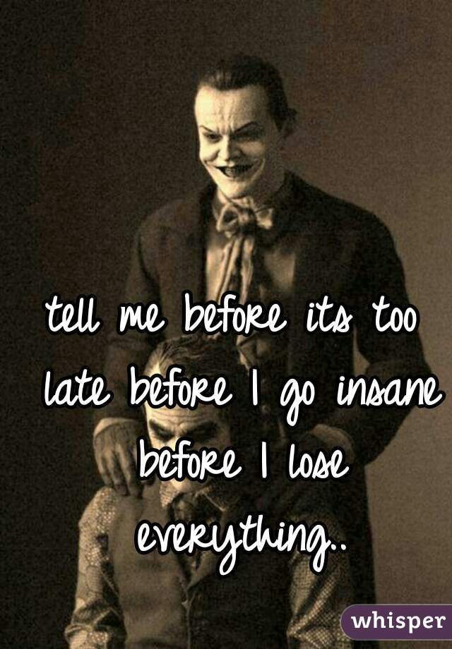 tell me before its too late before I go insane before I lose everything..