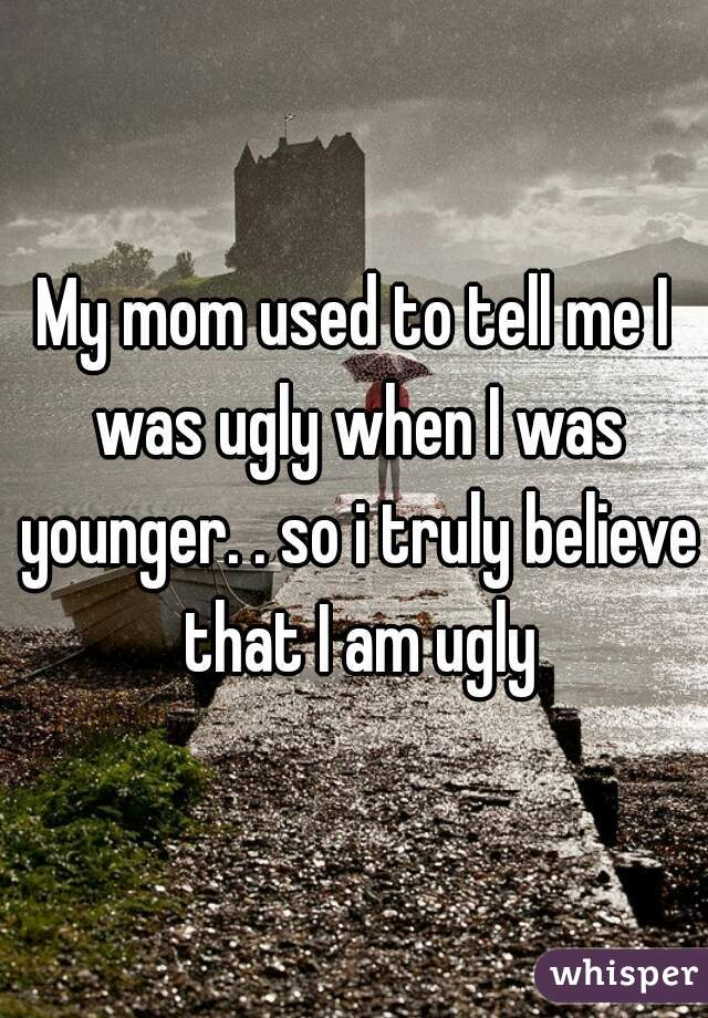 My mom used to tell me I was ugly when I was younger. . so i truly believe that I am ugly