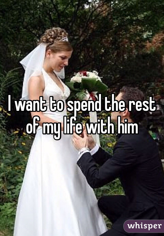I want to spend the rest of my life with him