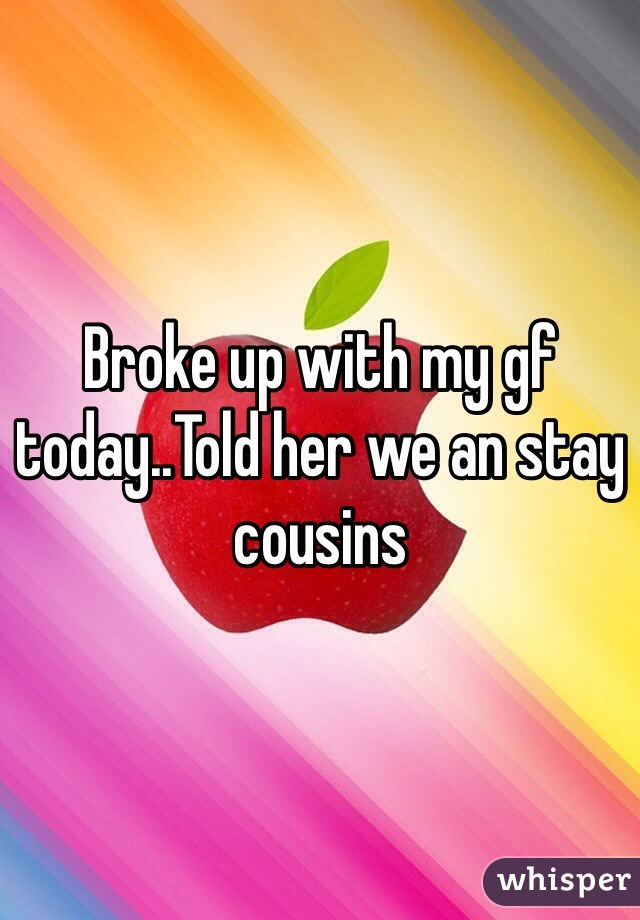 Broke up with my gf today..Told her we an stay cousins