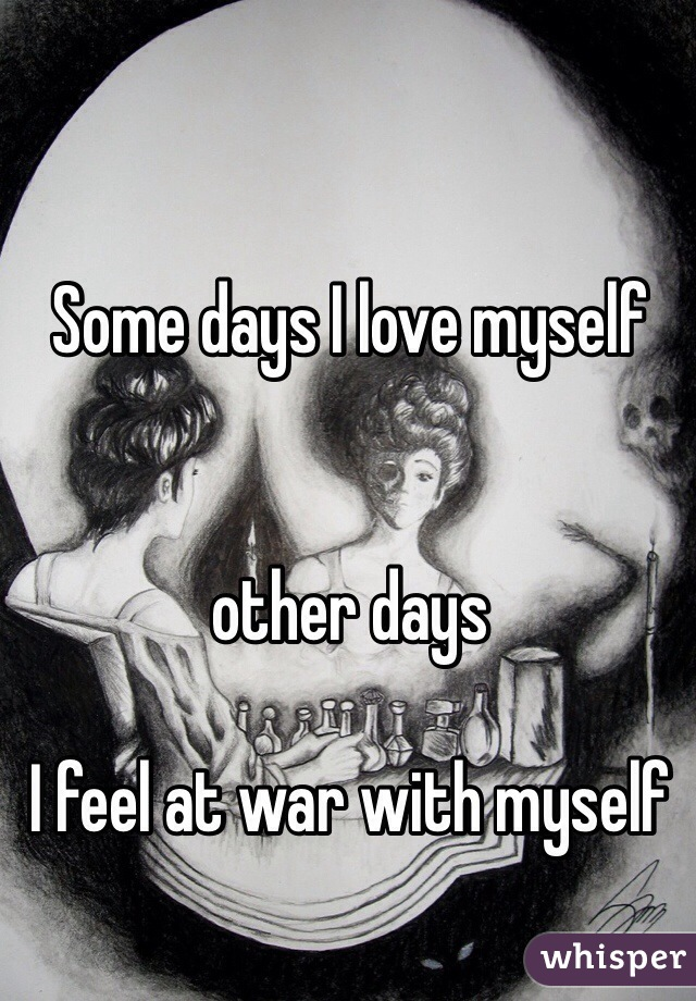 Some days I love myself   other days   I feel at war with myself