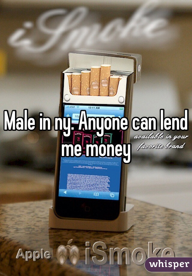 Male in ny. Anyone can lend me money