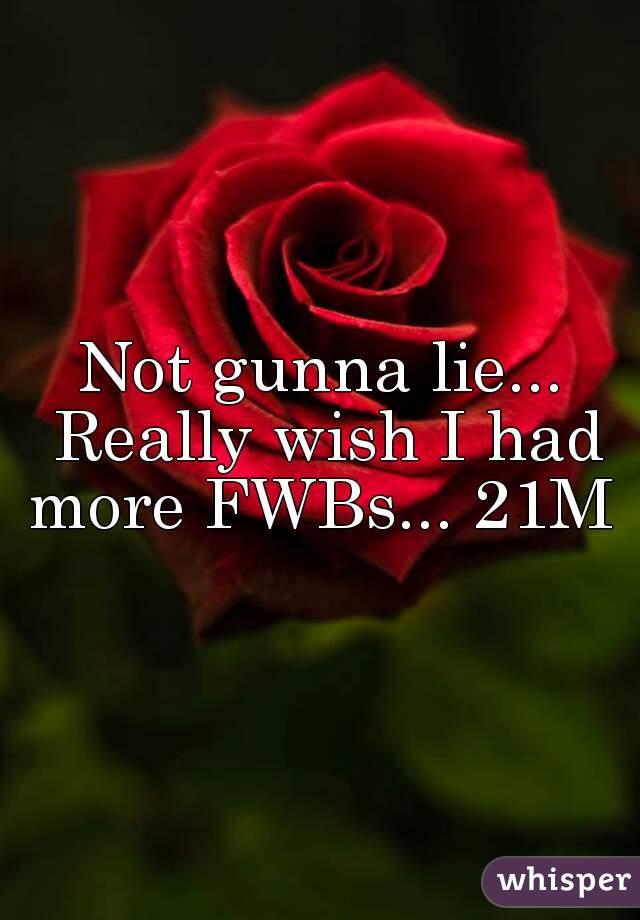 Not gunna lie... Really wish I had more FWBs... 21M