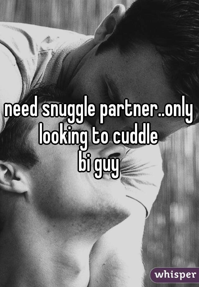need snuggle partner..only looking to cuddle   bi guy