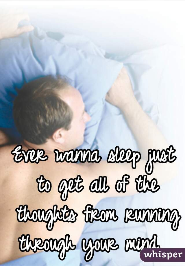 Ever wanna sleep just to get all of the thoughts from running through your mind