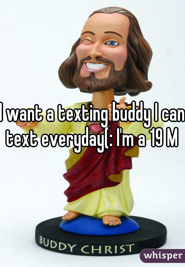 I want a texting buddy I can text everyday(: I'm a 19 M