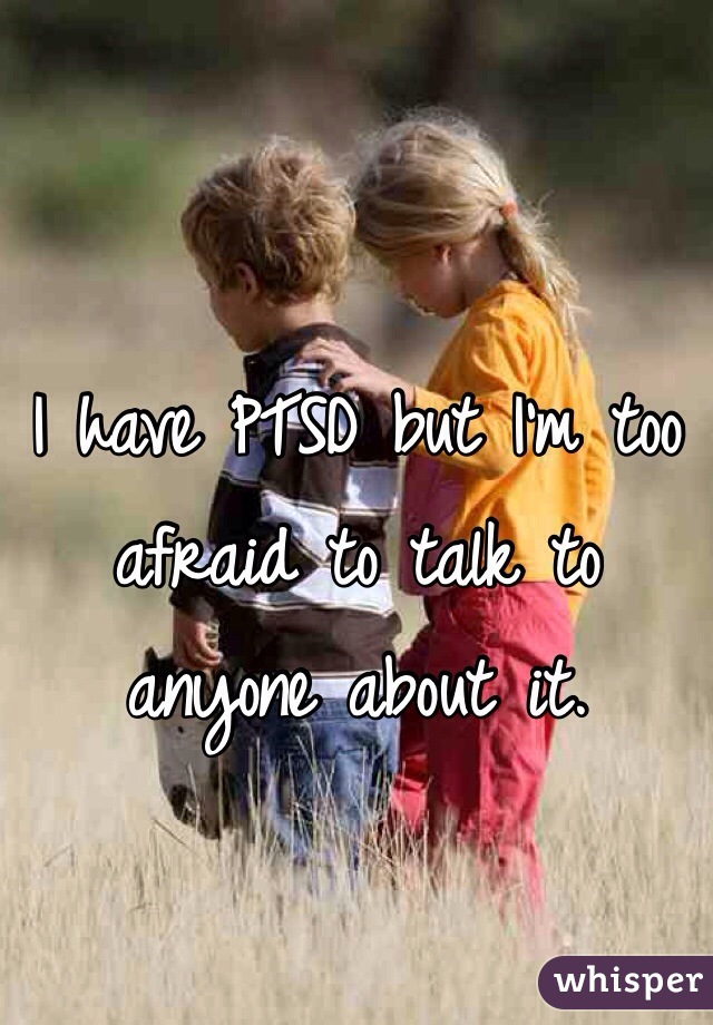 I have PTSD but I'm too afraid to talk to anyone about it.