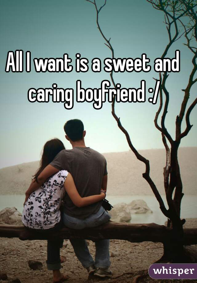 All I want is a sweet and caring boyfriend :/