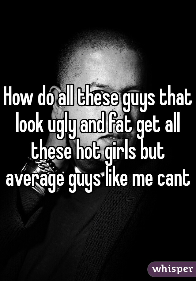 How do all these guys that look ugly and fat get all these hot girls but average guys like me cant