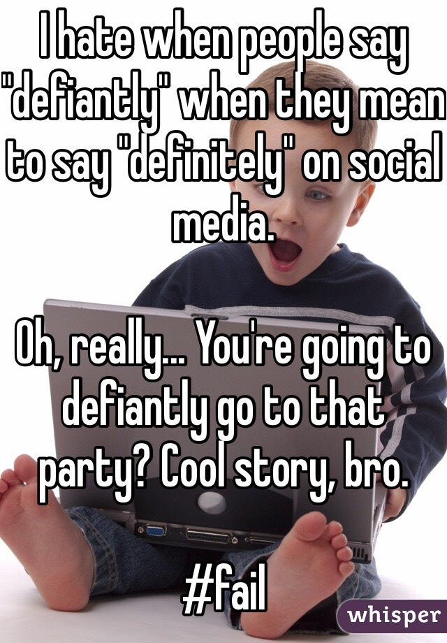 "I hate when people say ""defiantly"" when they mean to say ""definitely"" on social media.   Oh, really... You're going to defiantly go to that party? Cool story, bro.   #fail"