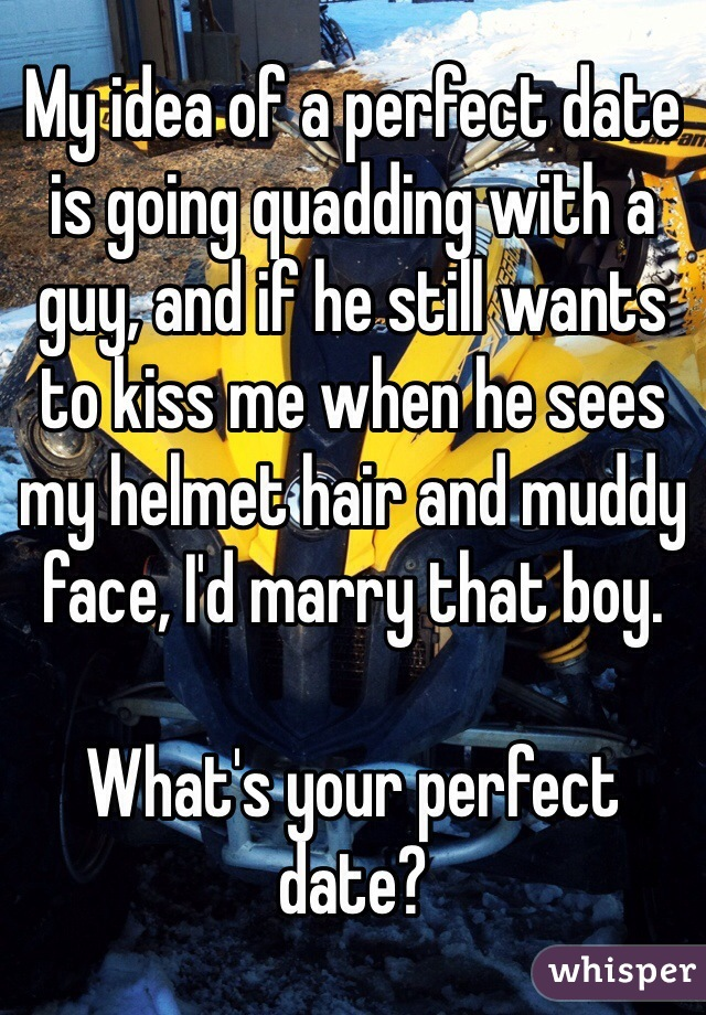 My idea of a perfect date is going quadding with a guy, and if he still wants to kiss me when he sees my helmet hair and muddy face, I'd marry that boy.   What's your perfect date?