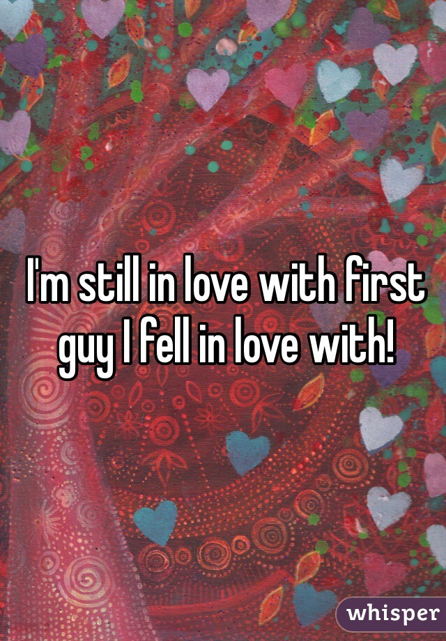 I'm still in love with first guy I fell in love with!