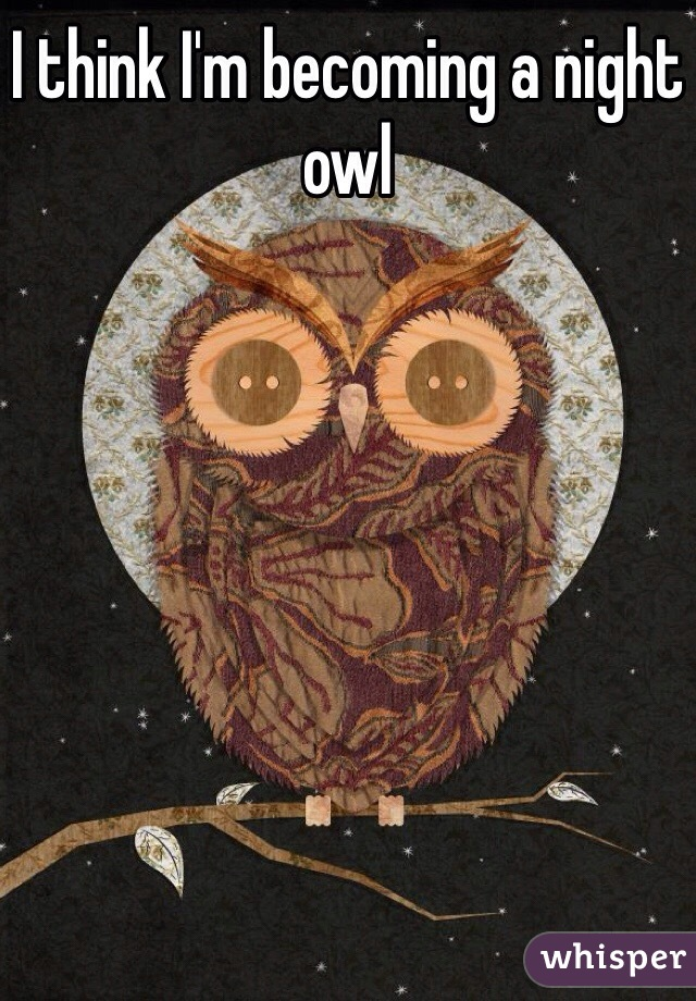 I think I'm becoming a night owl