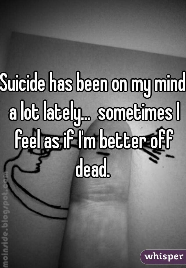 Suicide has been on my mind a lot lately...  sometimes I feel as if I'm better off dead.